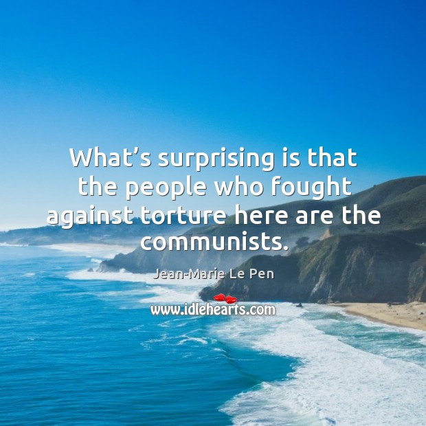 What's surprising is that the people who fought against torture here are the communists. Jean-Marie Le Pen Picture Quote