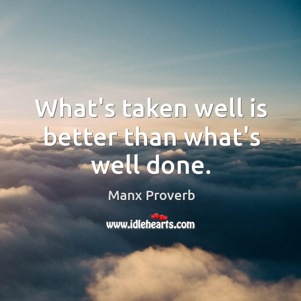 What's taken well is better than what's well done. Manx Proverbs Image