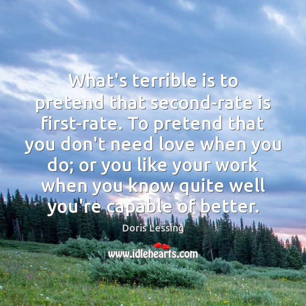 What's terrible is to pretend that second-rate is first-rate. To pretend that Doris Lessing Picture Quote