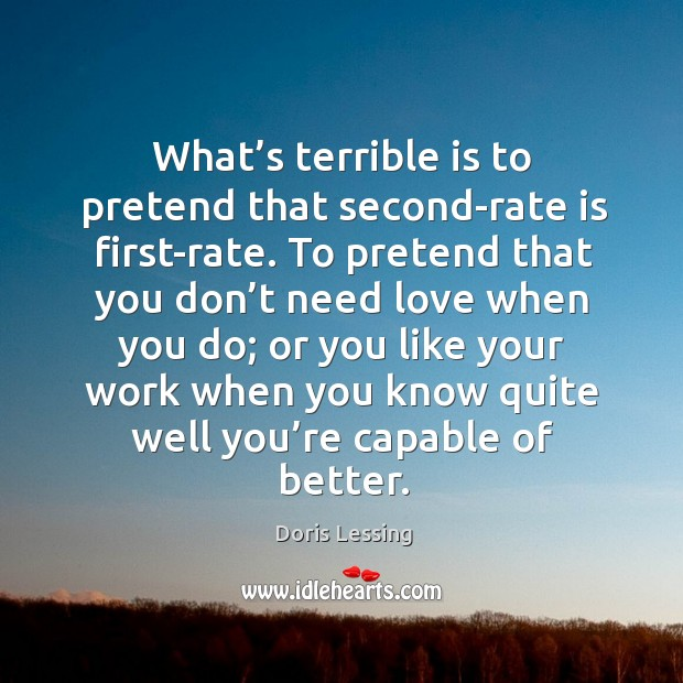 What's terrible is to pretend that second-rate is first-rate. Doris Lessing Picture Quote