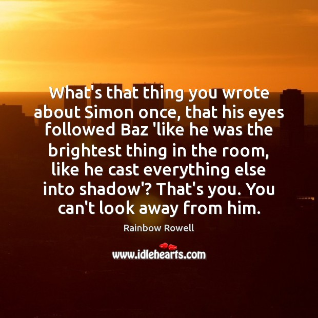 What's that thing you wrote about Simon once, that his eyes followed Rainbow Rowell Picture Quote