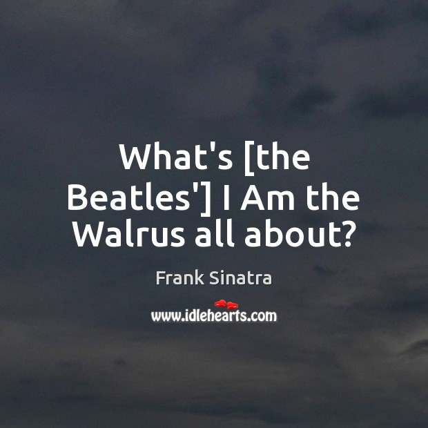 What's [the Beatles'] I Am the Walrus all about? Frank Sinatra Picture Quote
