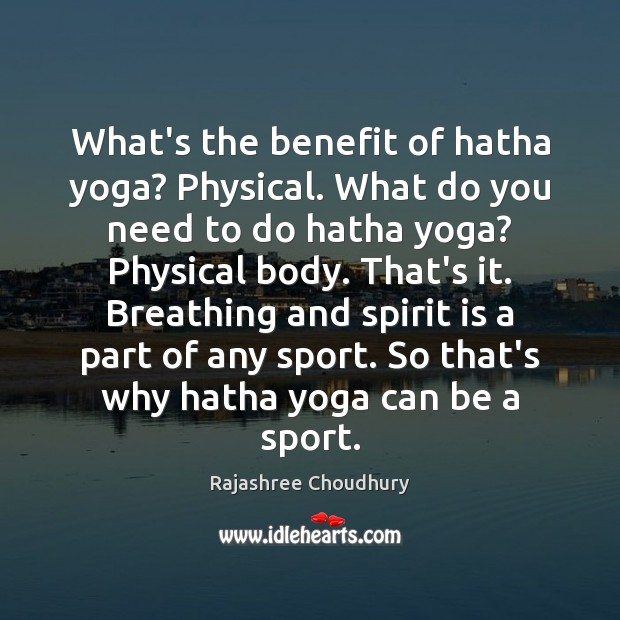 What's the benefit of hatha yoga? Physical. What do you need to Rajashree Choudhury Picture Quote