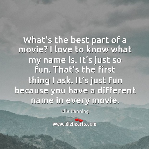 What's the best part of a movie? I love to know what my name is. It's just so fun. Elle Fanning Picture Quote