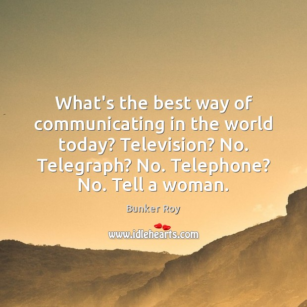 What's the best way of communicating in the world today? Television? No. Image