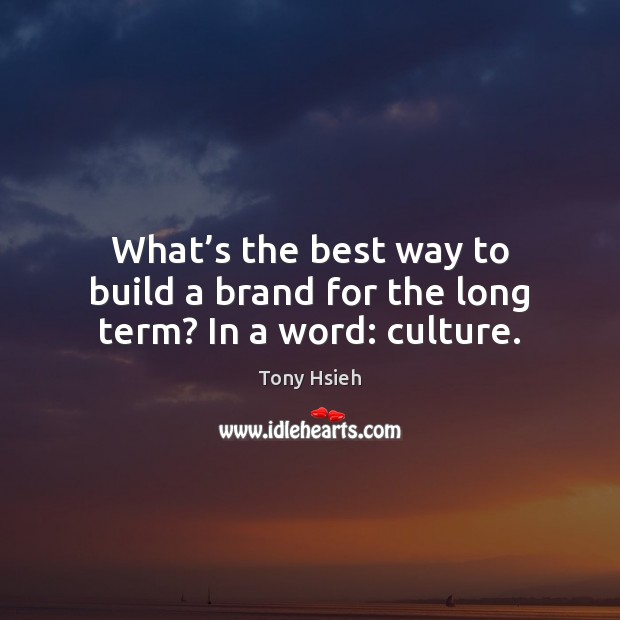 What's the best way to build a brand for the long term? In a word: culture. Tony Hsieh Picture Quote