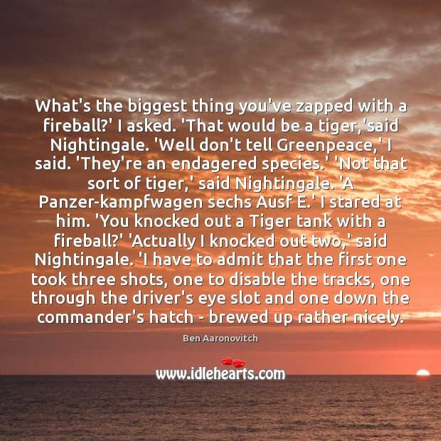 What's the biggest thing you've zapped with a fireball?' I asked. Ben Aaronovitch Picture Quote