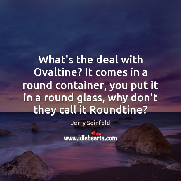 What's the deal with Ovaltine? It comes in a round container, you Jerry Seinfeld Picture Quote