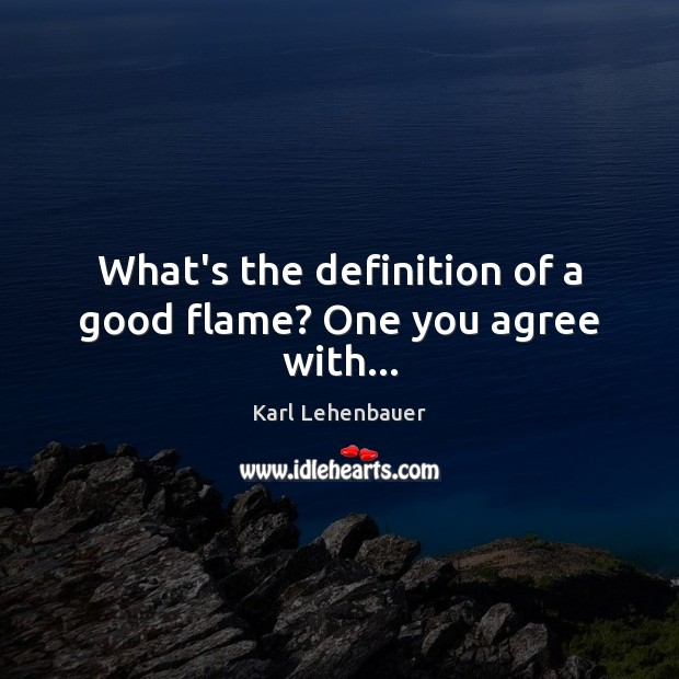 What's the definition of a good flame? One you agree with… Image