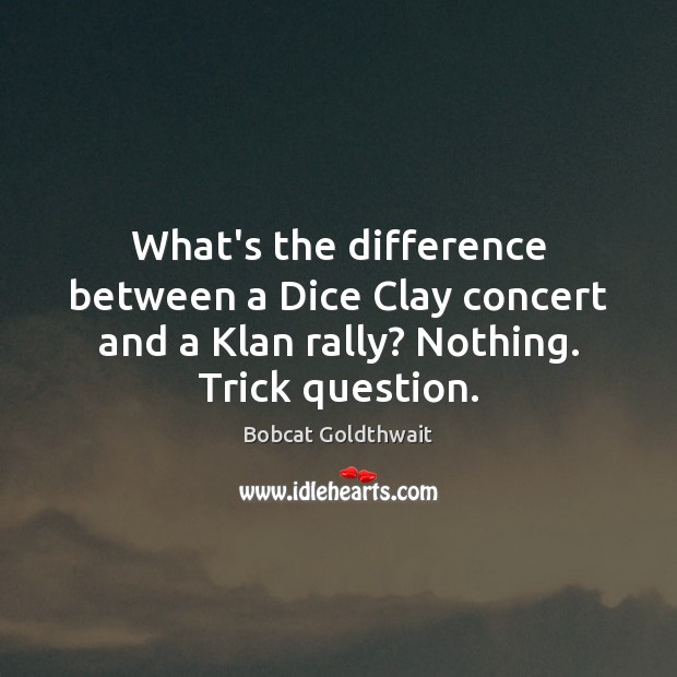 What's the difference between a Dice Clay concert and a Klan rally? Image