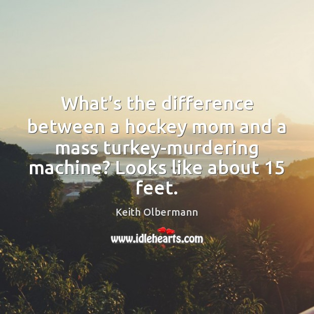 What's the difference between a hockey mom and a mass turkey-murdering machine? Keith Olbermann Picture Quote