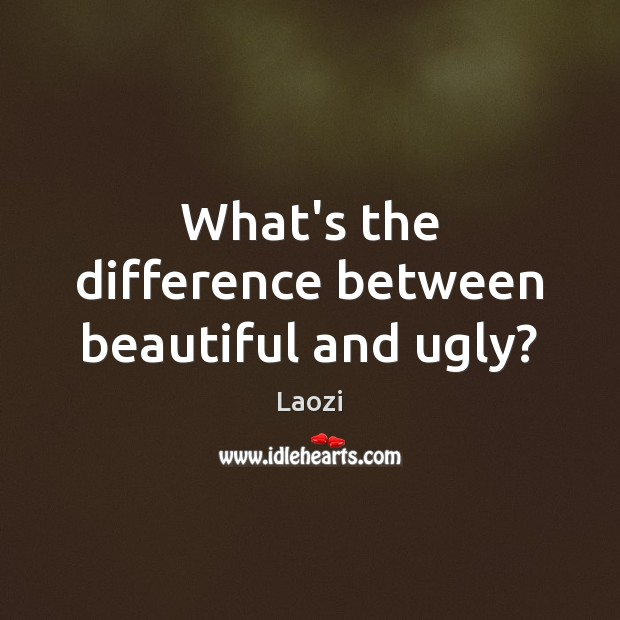 Image, What's the difference between beautiful and ugly?