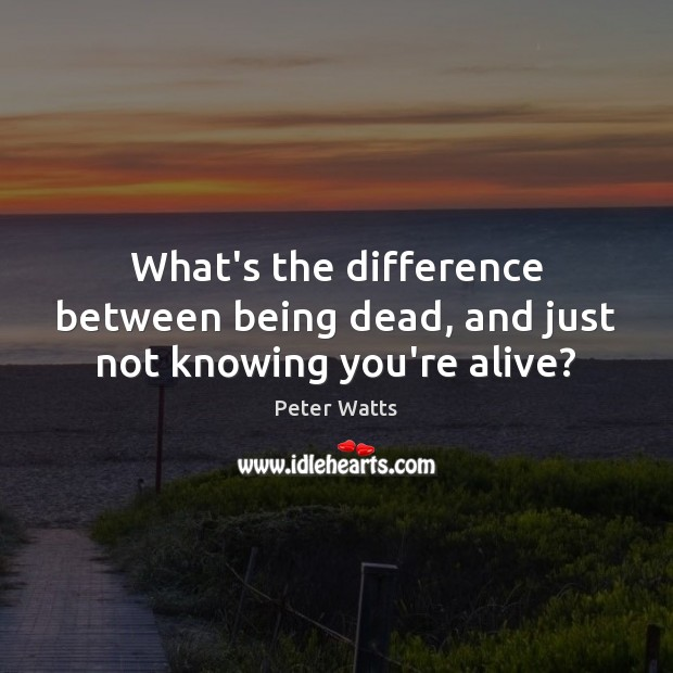 What's the difference between being dead, and just not knowing you're alive? Peter Watts Picture Quote
