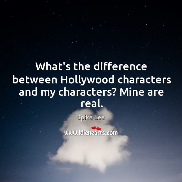 What's the difference between Hollywood characters and my characters? Mine are real. Image