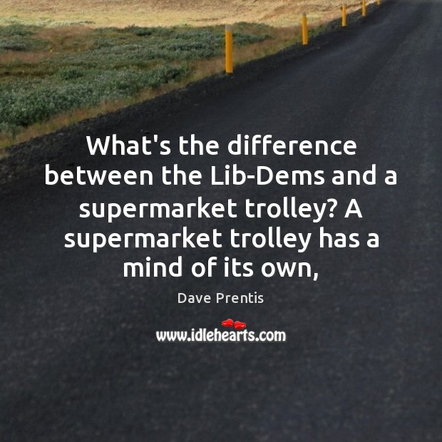 What's the difference between the Lib-Dems and a supermarket trolley? A supermarket Image