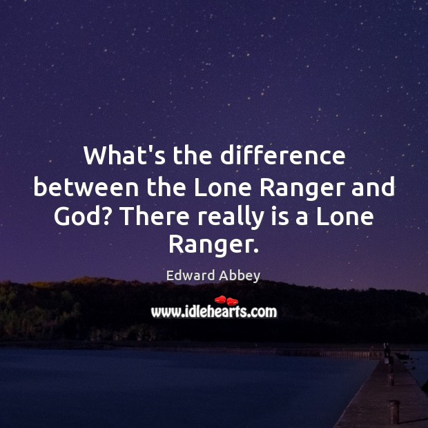 What's the difference between the Lone Ranger and God? There really is a Lone Ranger. Image