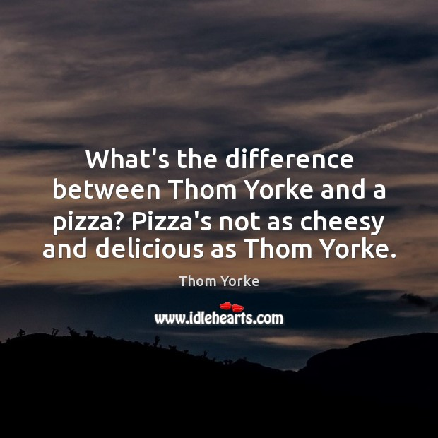 What's the difference between Thom Yorke and a pizza? Pizza's not as Thom Yorke Picture Quote