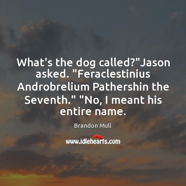 "Image, What's the dog called?""Jason asked. ""Feraclestinius Androbrelium Pathershin the Seventh."" ""No,"