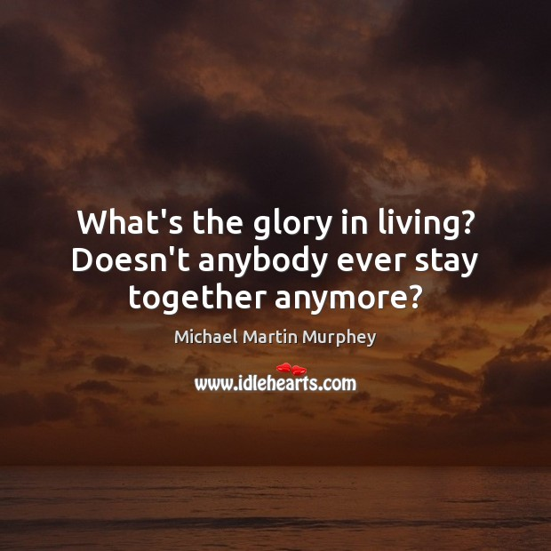 What's the glory in living? Doesn't anybody ever stay together anymore? Image