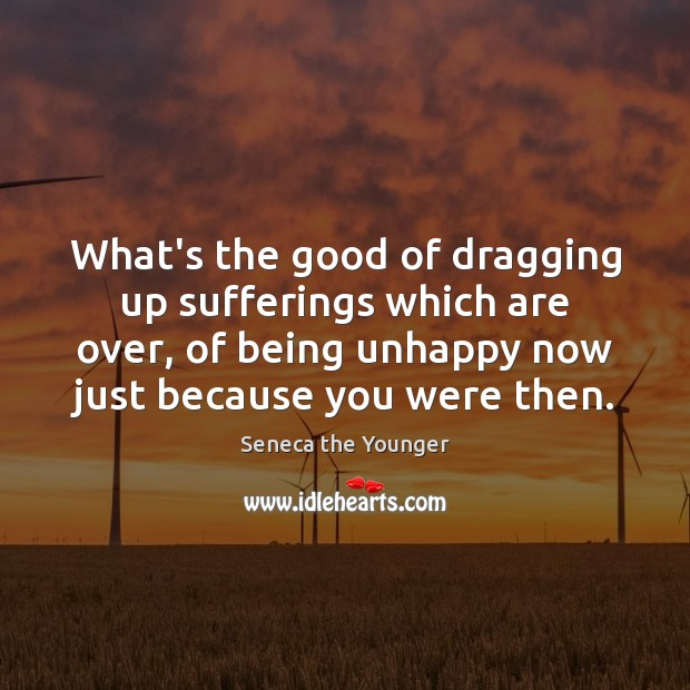 What's the good of dragging up sufferings which are over, of being Seneca the Younger Picture Quote