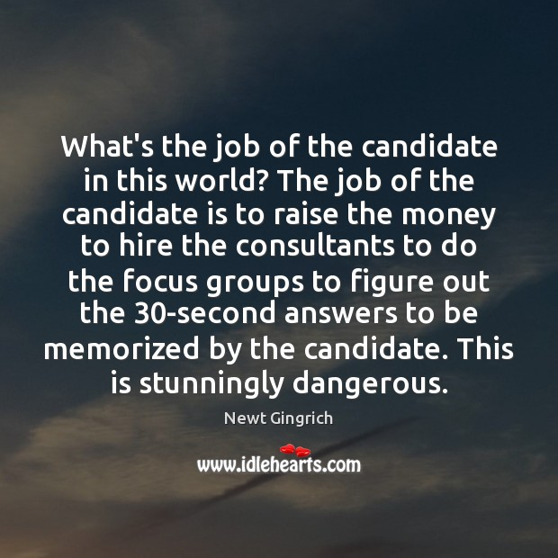 Newt Gingrich Picture Quote image saying: What's the job of the candidate in this world? The job of