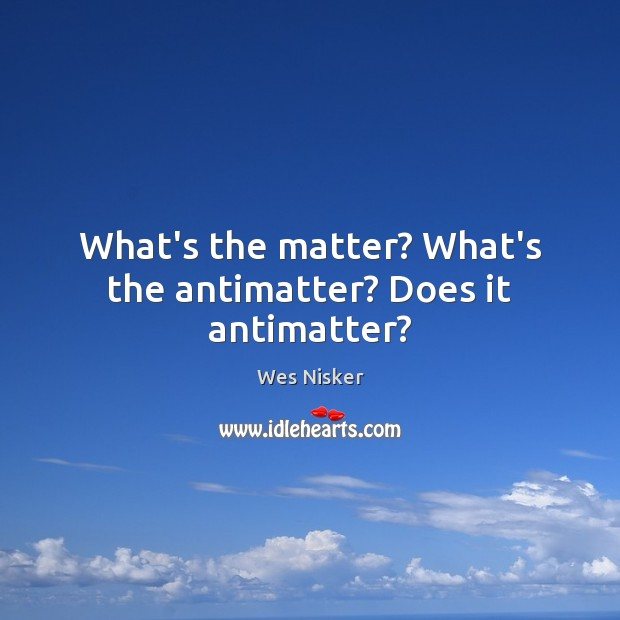 Image, What's the matter? What's the antimatter? Does it antimatter?