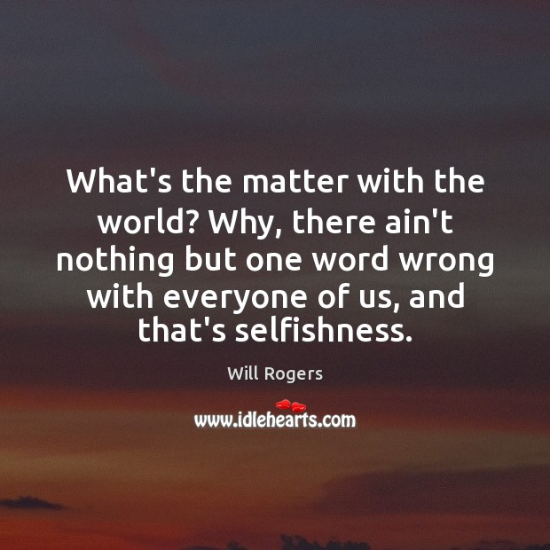 What's the matter with the world? Why, there ain't nothing but one Will Rogers Picture Quote