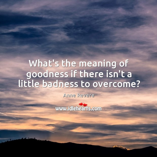 What's the meaning of goodness if there isn't a little badness to overcome? Image