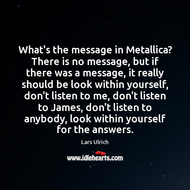What's the message in Metallica? There is no message, but if there Image