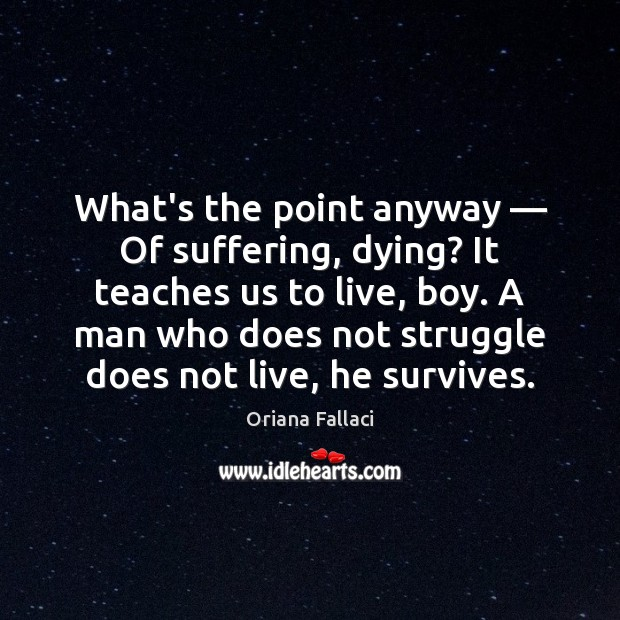 What's the point anyway — Of suffering, dying? It teaches us to live, Oriana Fallaci Picture Quote