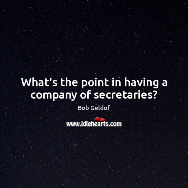 What's the point in having a company of secretaries? Bob Geldof Picture Quote