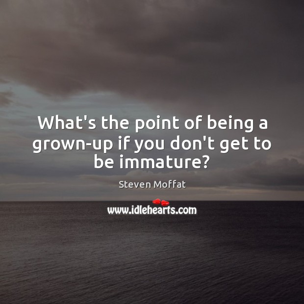 What's the point of being a grown-up if you don't get to be immature? Steven Moffat Picture Quote