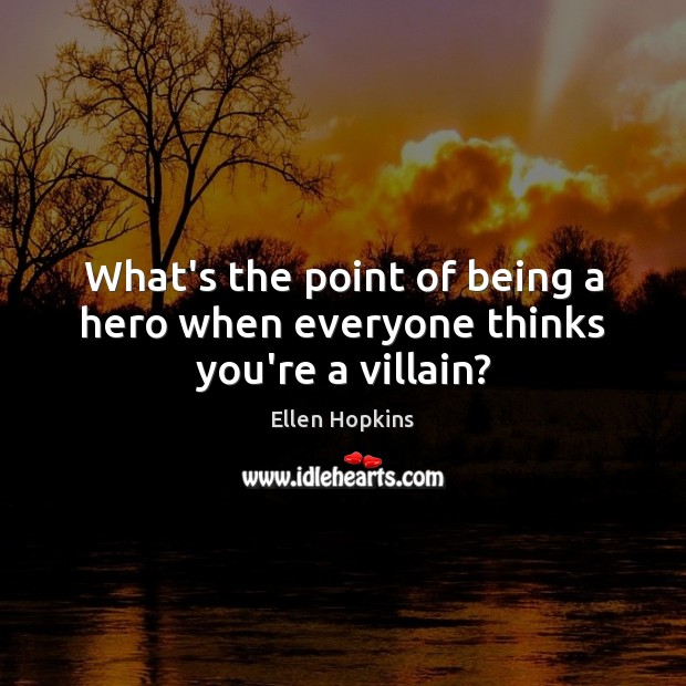 What's the point of being a hero when everyone thinks you're a villain? Ellen Hopkins Picture Quote