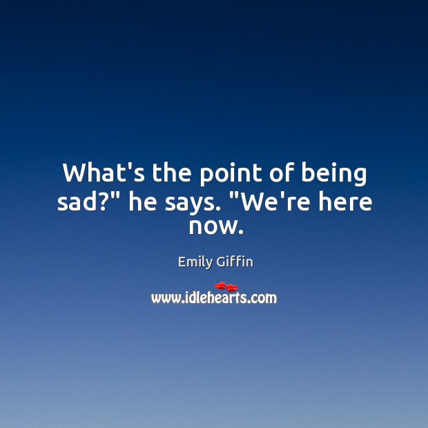 """What's the point of being sad?"""" he says. """"We're here now. Image"""