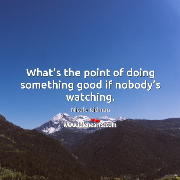What's the point of doing something good if nobody's watching. Image