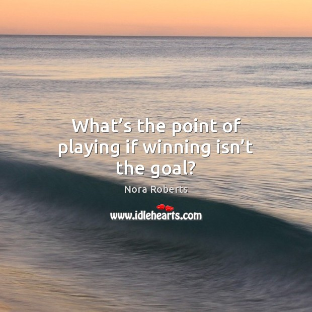 What's the point of playing if winning isn't the goal? Nora Roberts Picture Quote