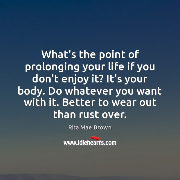 What's the point of prolonging your life if you don't enjoy it? Rita Mae Brown Picture Quote