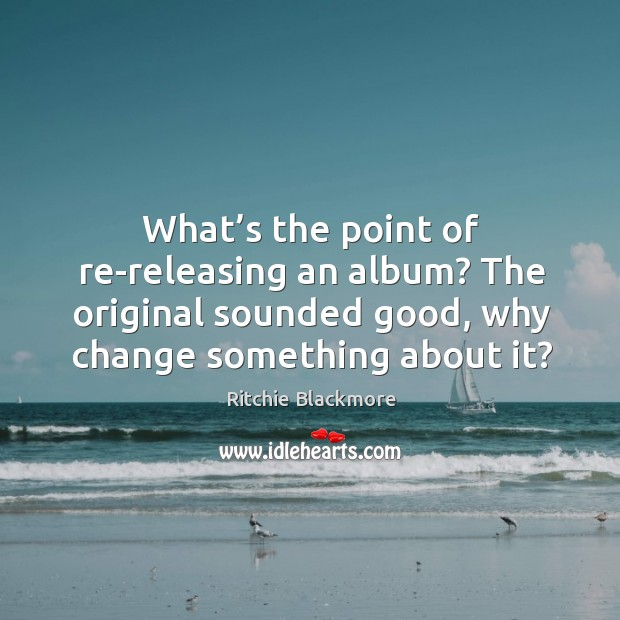 What's the point of re-releasing an album? the original sounded good, why change something about it? Ritchie Blackmore Picture Quote