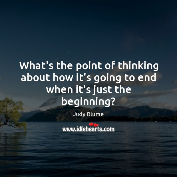 What's the point of thinking about how it's going to end when it's just the beginning? Image