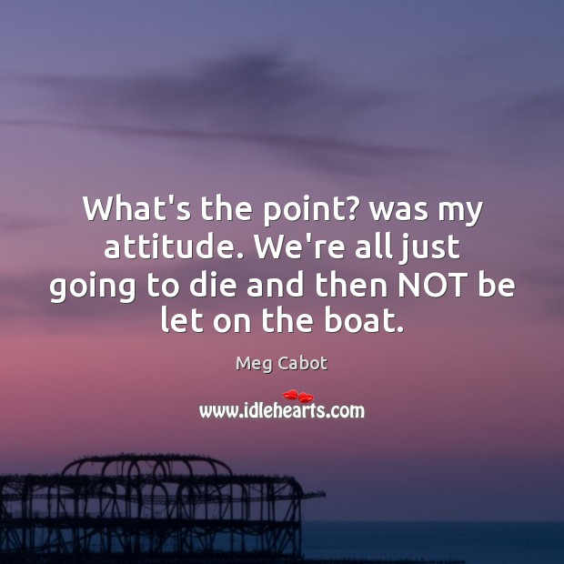 What's the point? was my attitude. We're all just going to die Meg Cabot Picture Quote