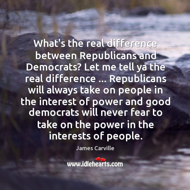 What's the real difference between Republicans and Democrats? Let me tell ya James Carville Picture Quote