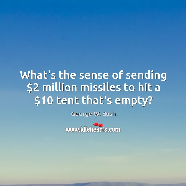 Image, What's the sense of sending $2 million missiles to hit a $10 tent that's empty?