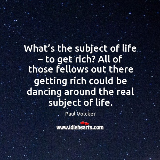 What's the subject of life – to get rich? all of those fellows out there getting Image