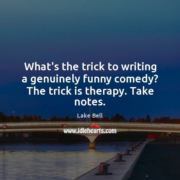 What's the trick to writing a genuinely funny comedy? The trick is therapy. Take notes. Lake Bell Picture Quote
