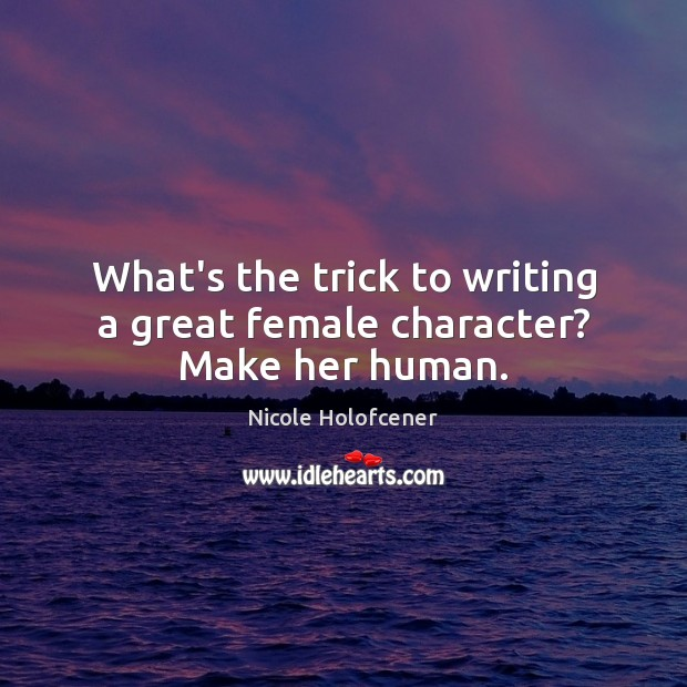 What's the trick to writing a great female character? Make her human. Image