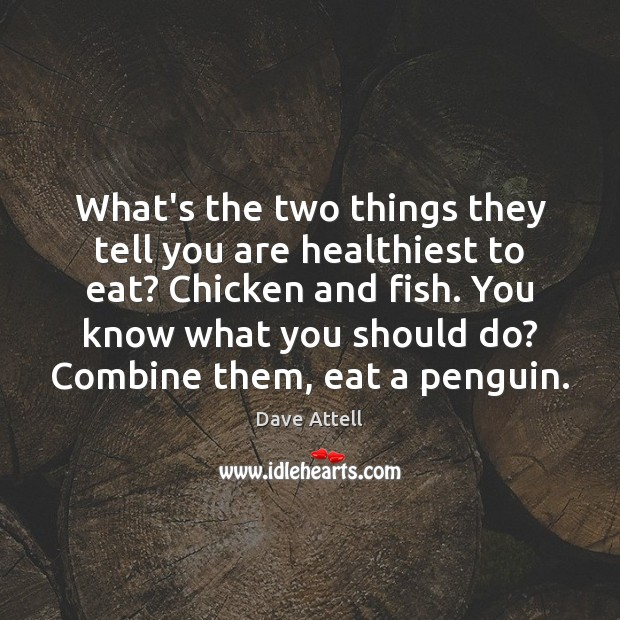 What's the two things they tell you are healthiest to eat? Chicken Dave Attell Picture Quote