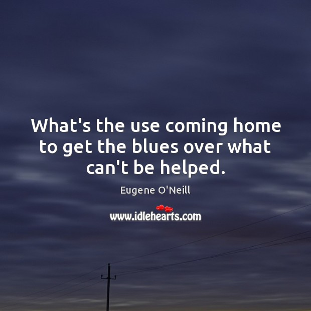What's the use coming home to get the blues over what can't be helped. Image