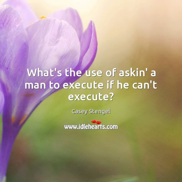 What's the use of askin' a man to execute if he can't execute? Execute Quotes Image