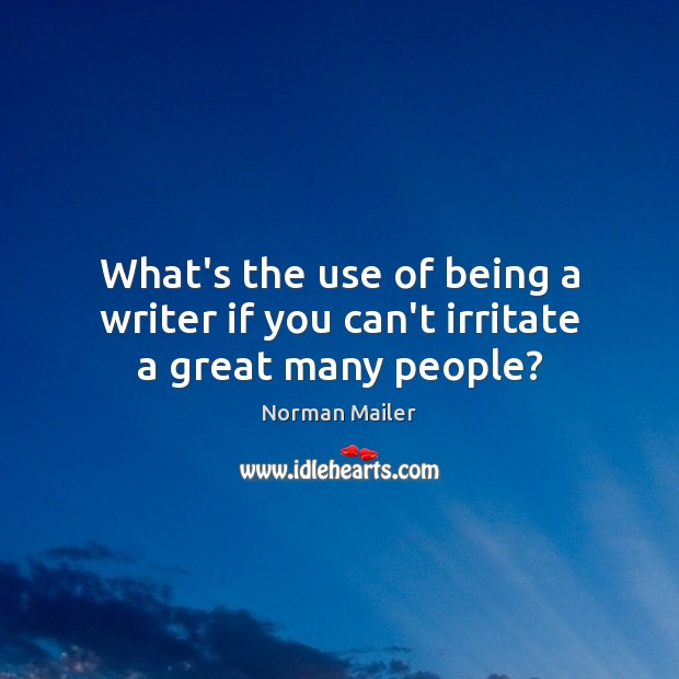 What's the use of being a writer if you can't irritate a great many people? Image