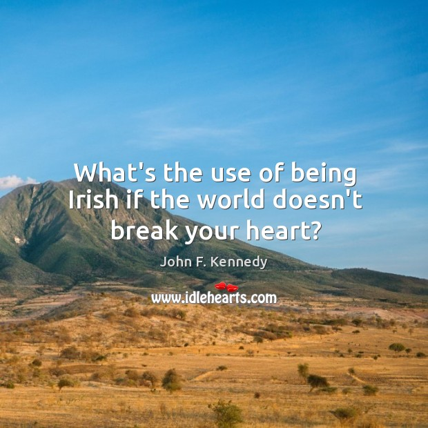 Image, What's the use of being Irish if the world doesn't break your heart?